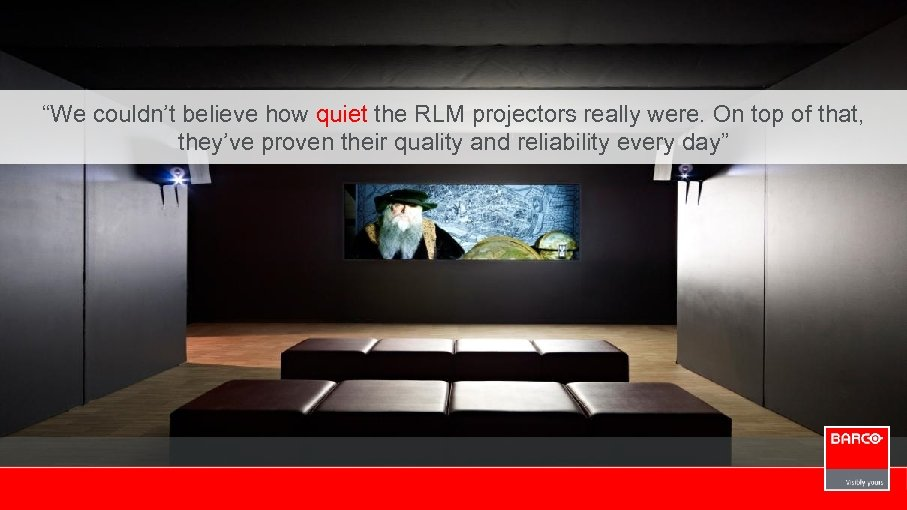 """""""We couldn't believe how quiet the RLM projectors really were. On top of that,"""
