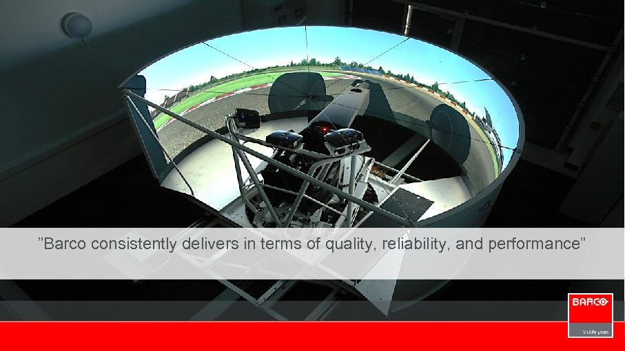 """""""Barco consistently delivers in terms of quality, reliability, and performance"""""""