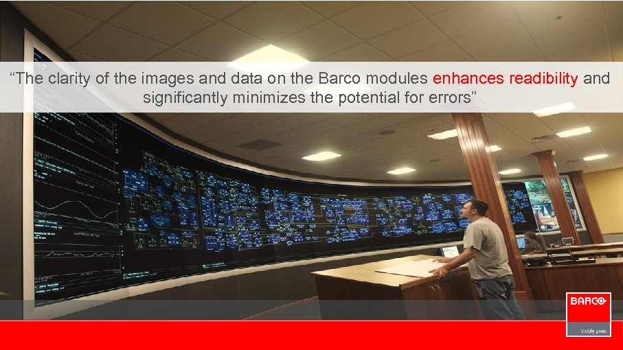 """""""The clarity of the images and data on the Barco modules enhances readibility and"""
