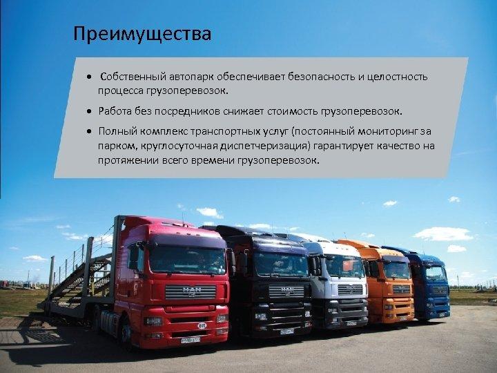 Преимущества • Собственный автопарк обеспечивает безопасность и целостность процесса грузоперевозок. • Работа без посредников