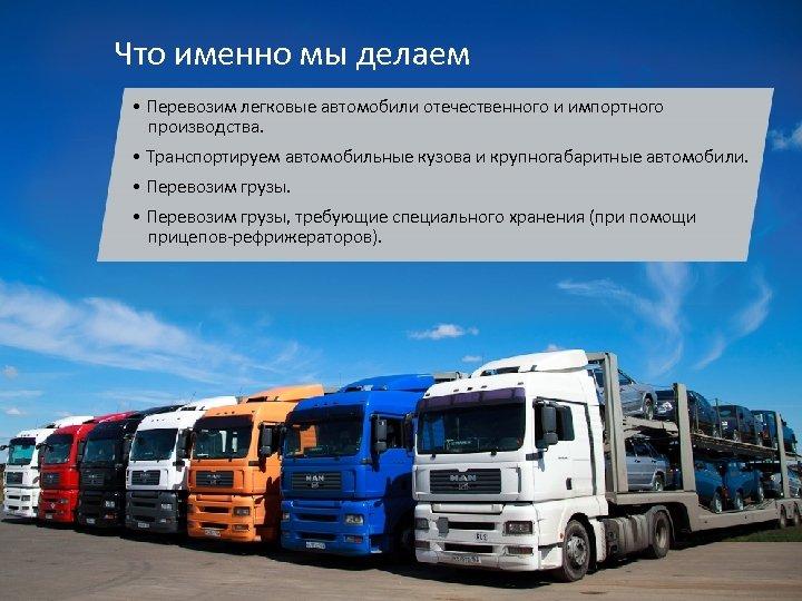 Что именно мы делаем • Перевозим легковые автомобили отечественного и импортного производства. • Транспортируем