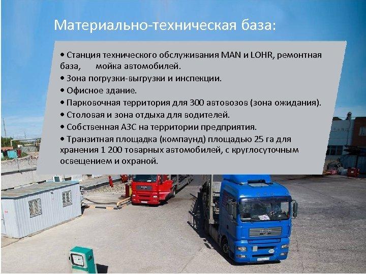 Материально-техническая база: • Станция технического обслуживания MAN и LOHR, ремонтная база, мойка автомобилей. •