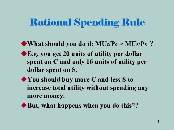 Rational Spending Rule u. What should you do if: MUc/Pc > MUs/Ps ? u.