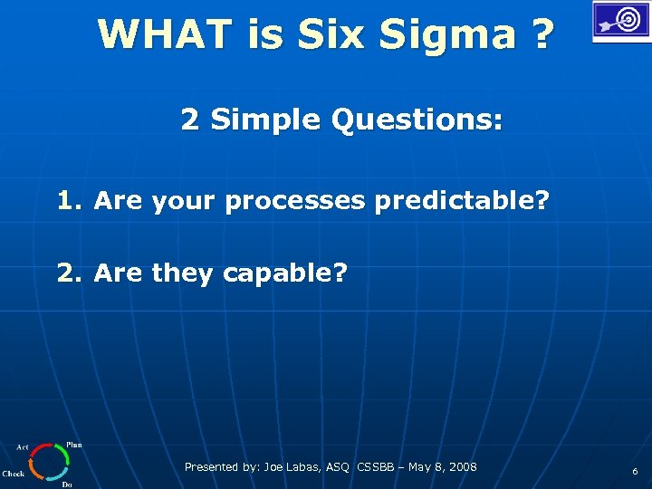 WHAT is Six Sigma ? 2 Simple Questions: 1. Are your processes predictable? 2.
