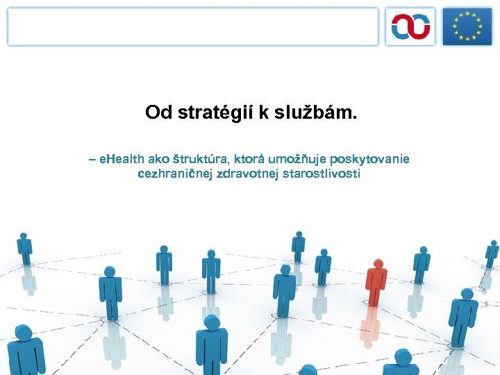 Od stratégií k službám. – e. Health ako štruktúra, ktorá umožňuje poskytovanie cezhraničnej zdravotnej