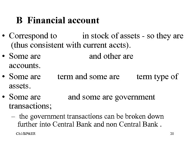 B Financial account • Correspond to in stock of assets - so they are