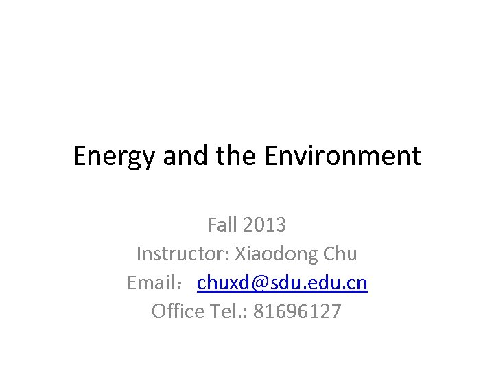Energy and the Environment Fall 2013 Instructor: Xiaodong Chu Email:chuxd@sdu. edu. cn Office Tel.