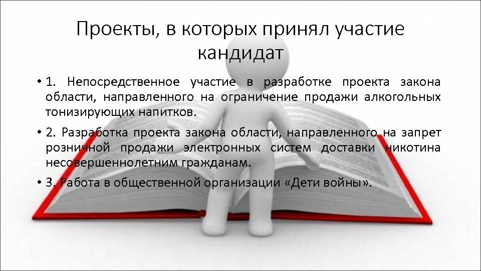 Проекты, в которых принял участие кандидат • 1. Непосредственное участие в разработке проекта закона