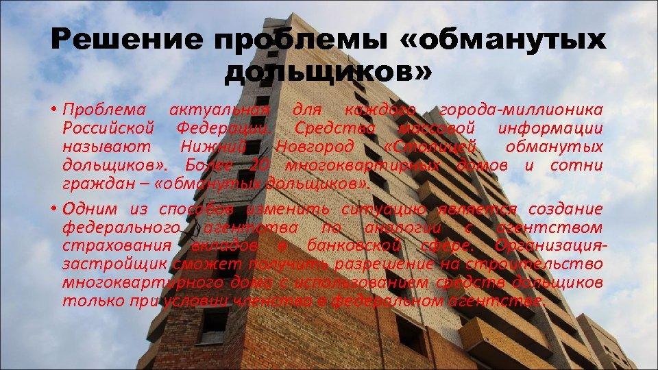 Решение проблемы «обманутых дольщиков» • Проблема актуальная для каждого города-миллионика Российской Федерации. Средства массовой