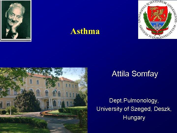 Asthma Attila Somfay Dept. Pulmonology, University of Szeged, Deszk, Hungary