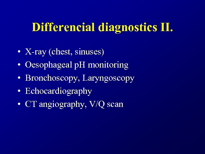 Differencial diagnostics II. • • • X-ray (chest, sinuses) Oesophageal p. H monitoring Bronchoscopy,