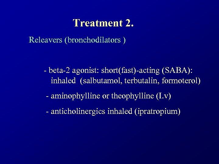 Treatment 2. Releavers (bronchodilators ) - beta-2 agonist: short(fast)-acting (SABA): inhaled (salbutamol, terbutalin, formoterol)
