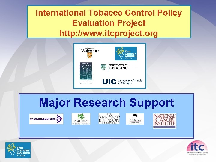 International Tobacco Control Policy Evaluation Project http: //www. itcproject. org Major Research Support