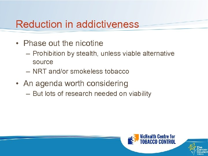 Reduction in addictiveness • Phase out the nicotine – Prohibition by stealth, unless viable