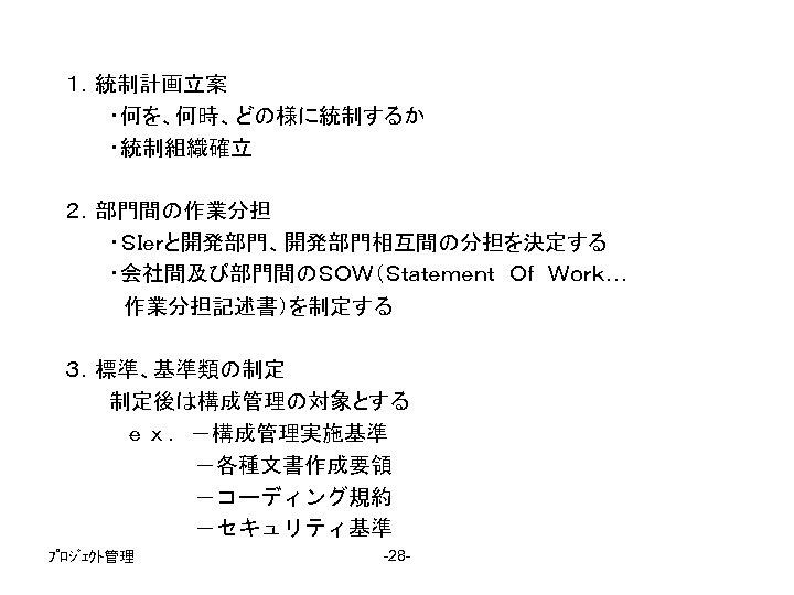 1.統制計画立案    ・何を、何時、どの様に統制するか    ・統制組織確立 2.部門間の作業分担    ・SIerと開発部門、開発部門相互間の分担を決定する    ・会社間及び部門間のSOW(Statement Of Work…     作業分担記述書)を制定する     3.標準、基準類の制定    制定後は構成管理の対象とする     ex.-構成管理実施基準       -各種文書作成要領