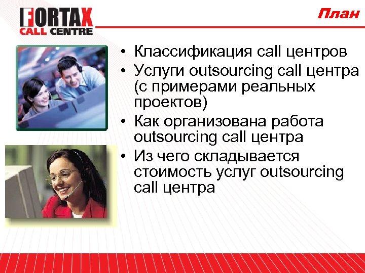 План • Классификация call центров • Услуги outsourcing call центра (c примерами реальных проектов)