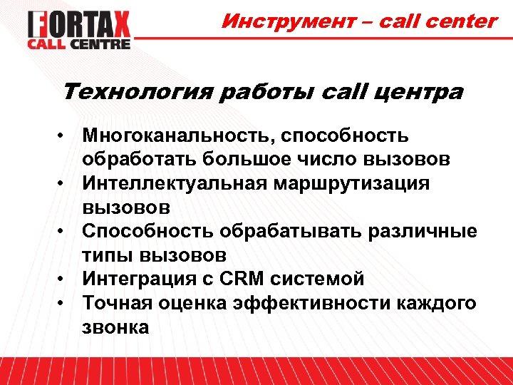 Инструмент – call center Технология работы call центра • Многоканальность, способность обработать большое число