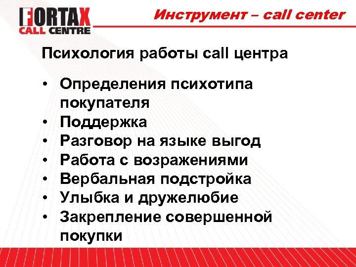 Инструмент – call center Психология работы call центра • Определения психотипа покупателя • Поддержка