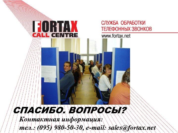 СПАСИБО. ВОПРОСЫ? Контактная информация: тел. : (095) 980 -50 -30, e-mail: sales@fortax. net