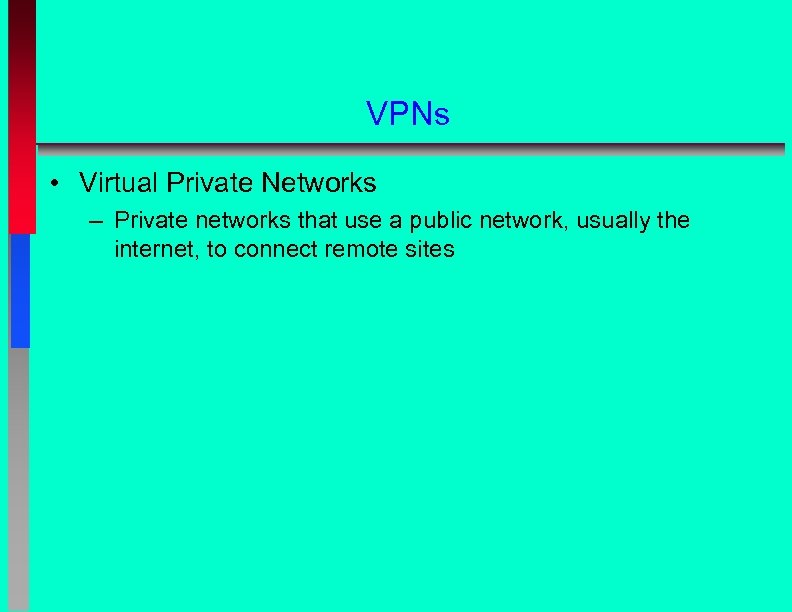 VPNs • Virtual Private Networks – Private networks that use a public network, usually