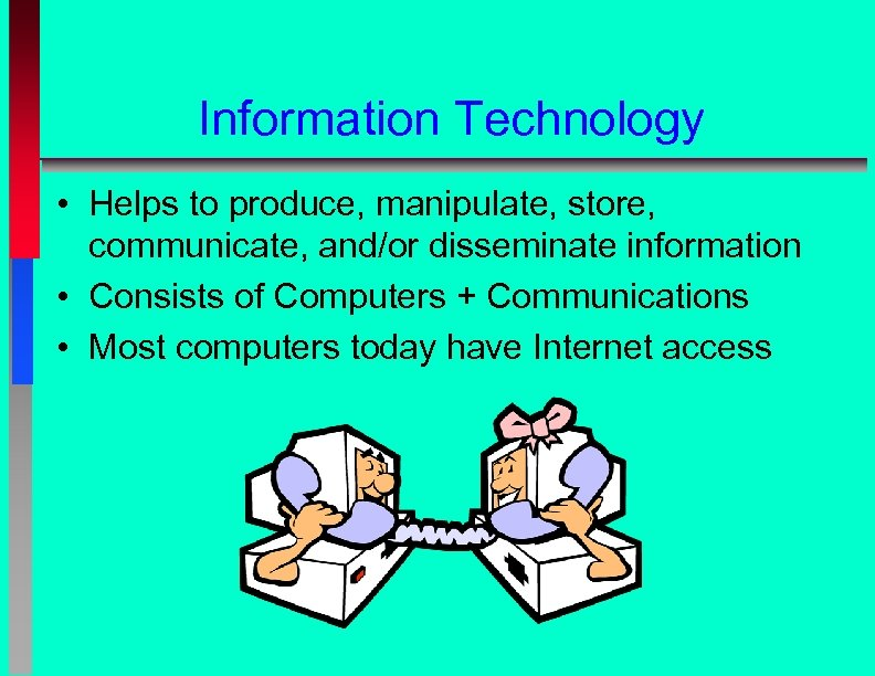 Information Technology • Helps to produce, manipulate, store, communicate, and/or disseminate information • Consists