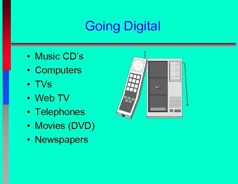 Going Digital • • Music CD's Computers TVs Web TV Telephones Movies (DVD) Newspapers