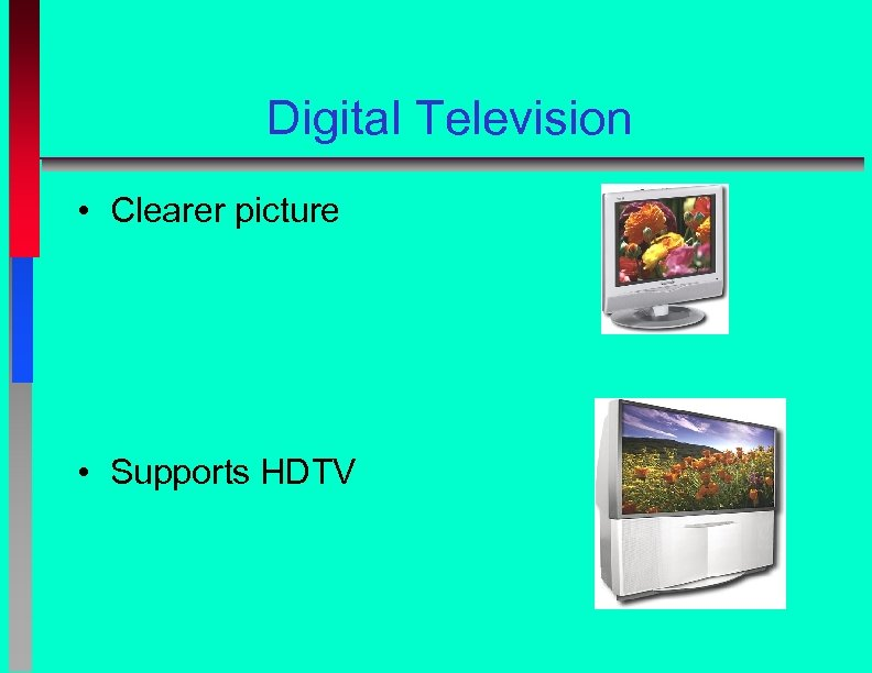 Digital Television • Clearer picture • Supports HDTV