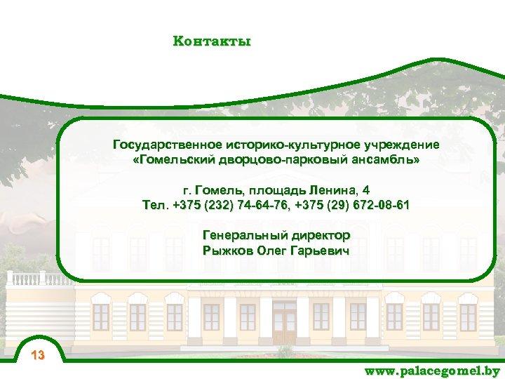 Контакты Государственное историко-культурное учреждение «Гомельский дворцово-парковый ансамбль» г. Гомель, площадь Ленина, 4 Тел. +375