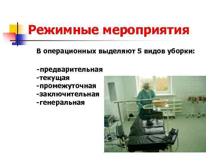Режимные мероприятия В операционных выделяют 5 видов уборки: -предварительная -текущая -промежуточная -заключительная -генеральная