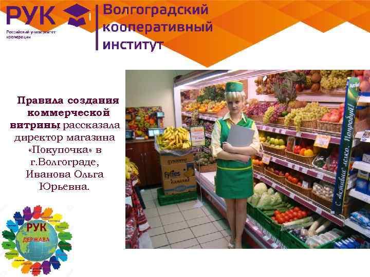 Правила создания коммерческой витрины рассказала , директор магазина «Покупочка» в г. Волгограде, Иванова Ольга