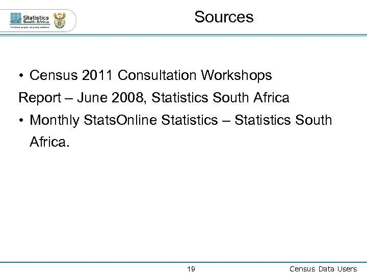 Sources • Census 2011 Consultation Workshops Report – June 2008, Statistics South Africa •