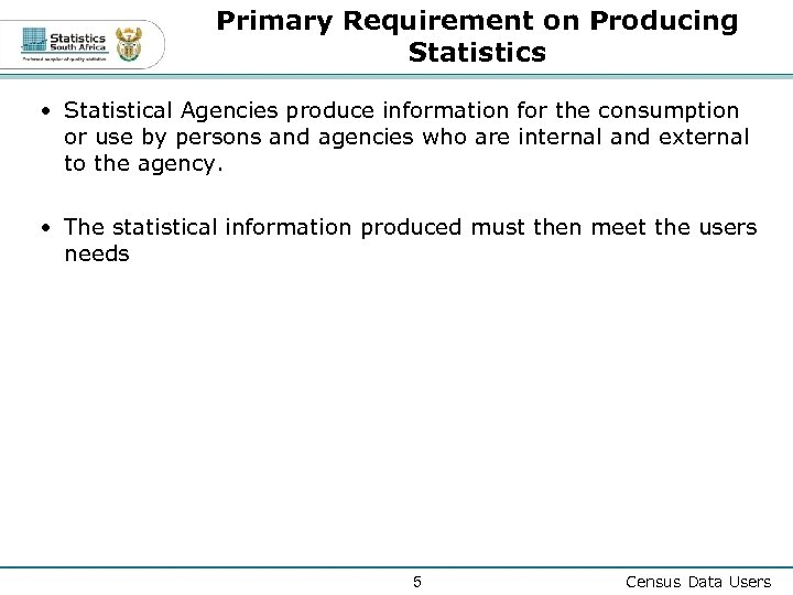 Primary Requirement on Producing Statistics • Statistical Agencies produce information for the consumption or
