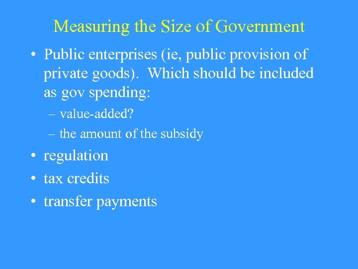 Measuring the Size of Government • Public enterprises (ie, public provision of private goods).