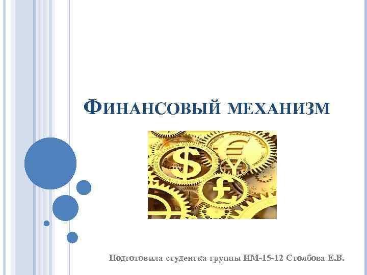 ФИНАНСОВЫЙ МЕХАНИЗМ Подготовила студентка группы ИМ-15 -12 Столбова Е. В.
