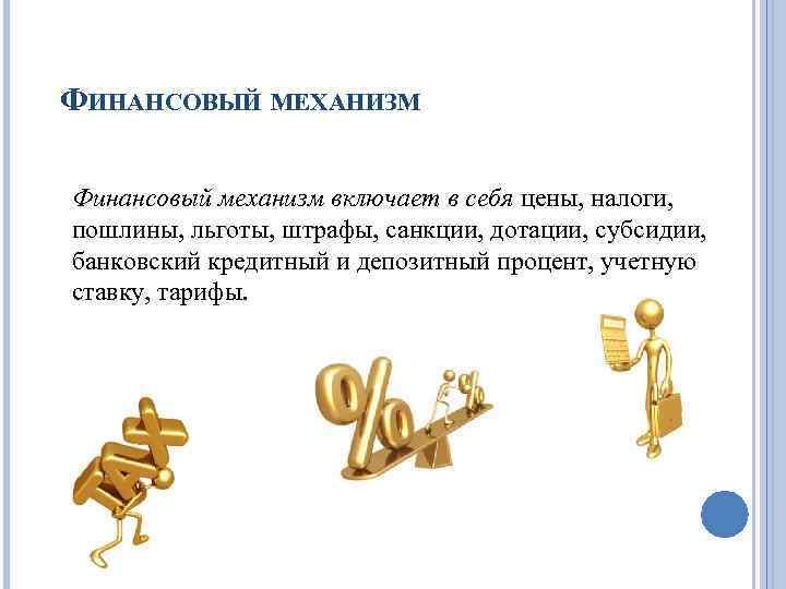 ФИНАНСОВЫЙ МЕХАНИЗМ Финансовый механизм включает в себя цены, налоги, пошлины, льготы, штрафы, санкции, дотации,