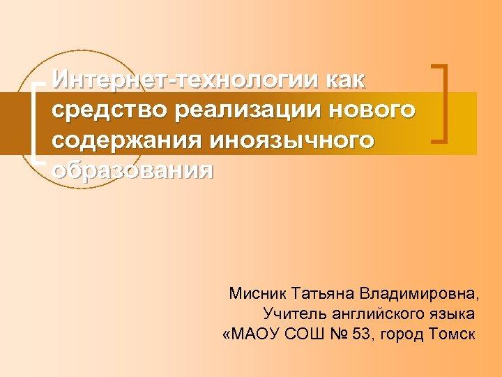 Интернет-технологии как средство реализации нового содержания иноязычного образования Мисник Татьяна Владимировна, Учитель английского языка