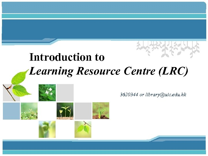 Introduction to Learning Resource Centre (LRC) 3620344 or library@uic. edu. hk