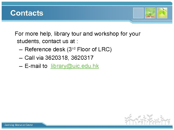 Contacts For more help, library tour and workshop for your students, contact us at