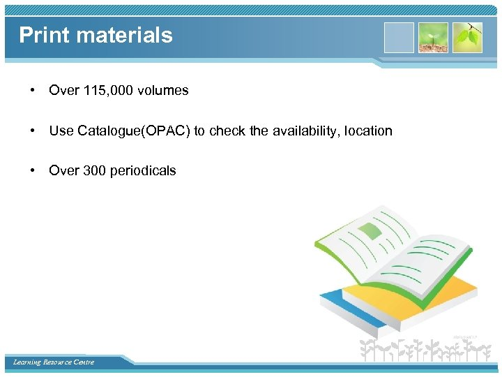 Print materials • Over 115, 000 volumes • Use Catalogue(OPAC) to check the availability,