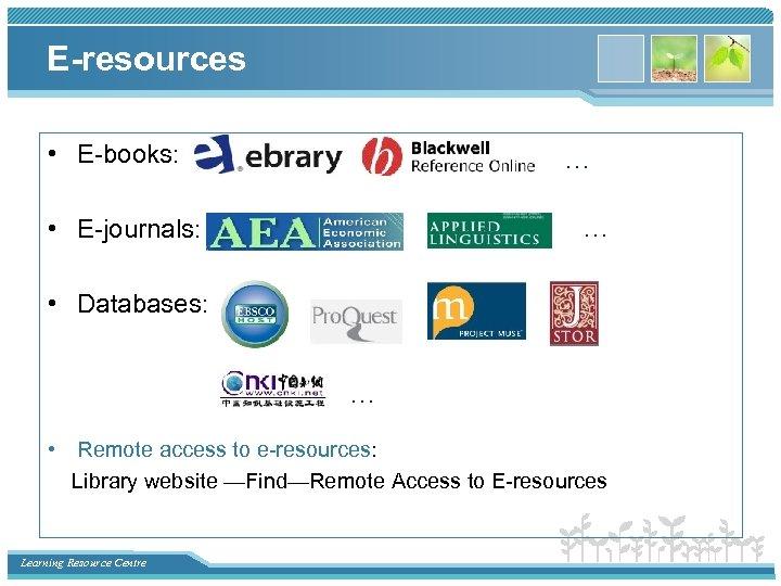 E-resources • E-books: … … • E-journals: • Databases: … • Remote access to
