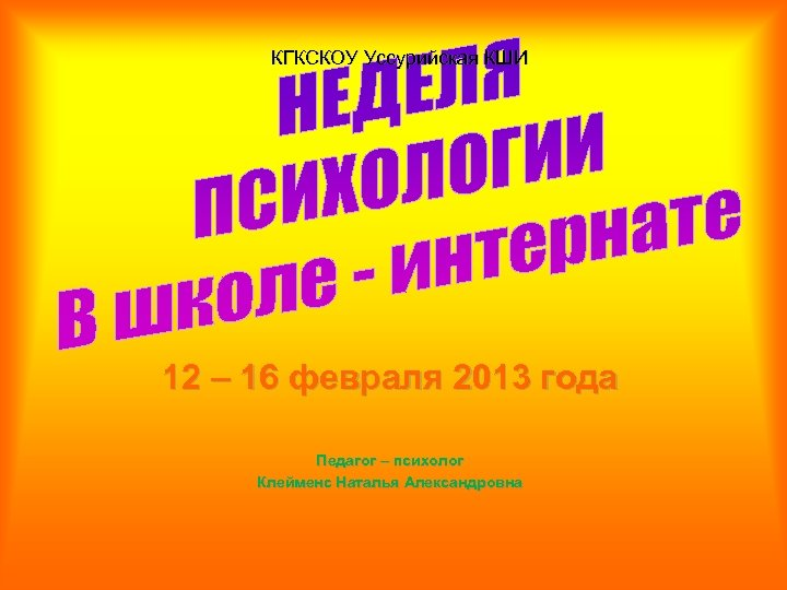 КГКСКОУ Уссурийская КШИ 12 – 16 февраля 2013 года Педагог – психолог Клейменс Наталья