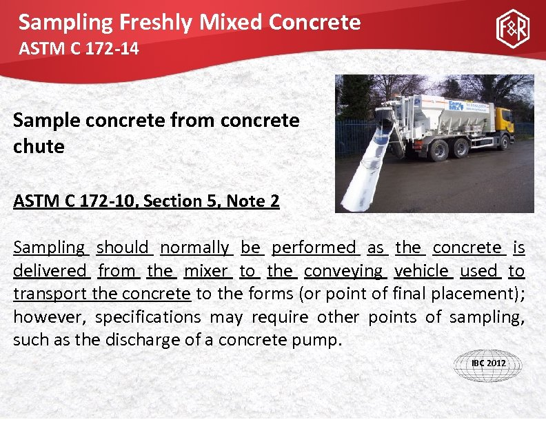 Sampling Freshly Mixed Concrete ASTM C 172 -14 Sample concrete from concrete chute ASTM
