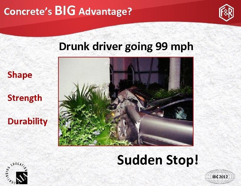 Concrete's BIG Advantage? Drunk driver going 99 mph Shape Strength Durability Sudden Stop! IBC