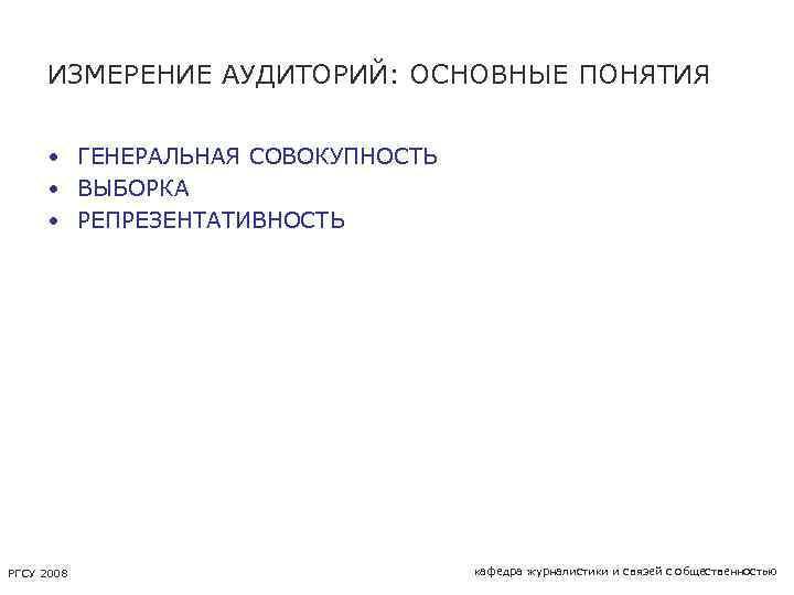 ИЗМЕРЕНИЕ АУДИТОРИЙ: ОСНОВНЫЕ ПОНЯТИЯ • ГЕНЕРАЛЬНАЯ СОВОКУПНОСТЬ • ВЫБОРКА • РЕПРЕЗЕНТАТИВНОСТЬ РГСУ 2008 кафедра