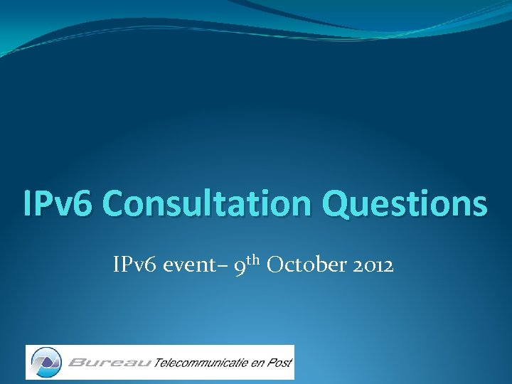 IPv 6 Consultation Questions IPv 6 event– 9 th October 2012