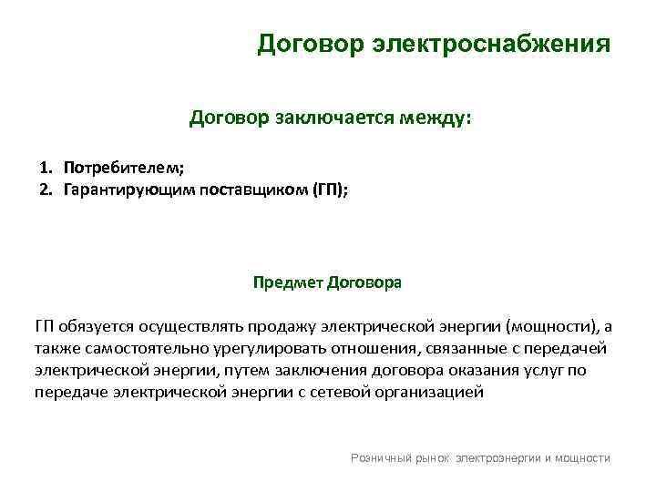 Договор электроснабжения Договор заключается между: 1. Потребителем; 2. Гарантирующим поставщиком (ГП); Предмет Договора ГП
