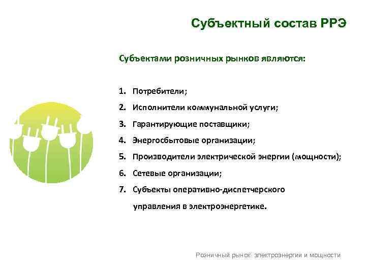 Субъектный состав РРЭ Субъектами розничных рынков являются: 1. Потребители; 2. Исполнители коммунальной услуги; 3.