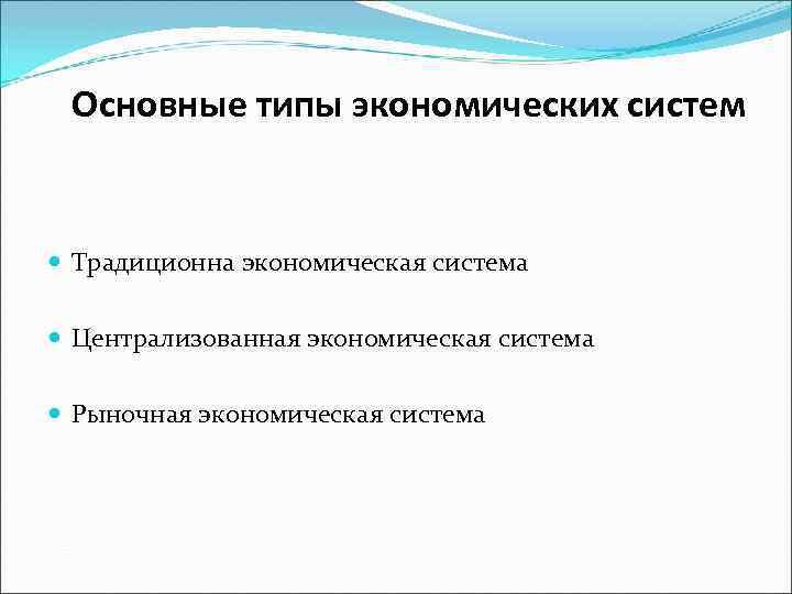 Основные типы экономических систем Традиционна экономическая система Централизованная экономическая система Рыночная экономическая система