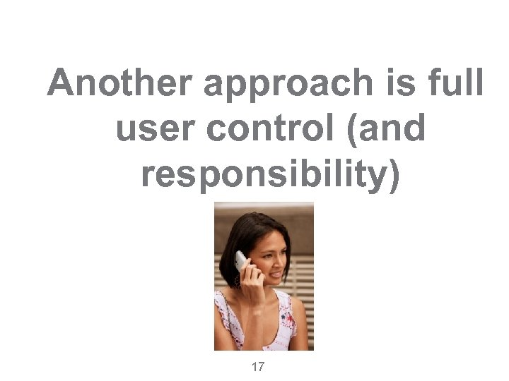 Another approach is full user control (and responsibility) 17