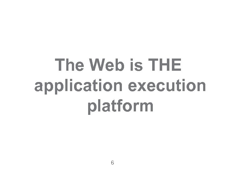 The Web is THE application execution platform 6